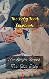 The Baby Food Cookbook: 50+ Simple Recipes For Your Baby