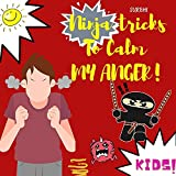 NINJA tricks to calm my ANGER   A Colorful, Picture Book About Anger Management And Managing Difficult Feelings and Emotions  How to control anger book for kids