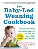 Baby Led Weaning Cookbook: Delicious Recipes That Will Help Your Baby Learn to Eat Solid Foods--And That the Whole Family Will Enjoy