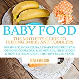 Baby food: The Mother's Guide to Feeding Babies and Toddlers: 200 Simple and Naturally Baby Food Recipes & Organic Cookbook & Homemade, Fresh Food & How ... Food Recipes & Organic Cookbook & Ho 8)